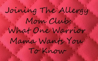 Joining The Allergy Mom Club – What One Warrior Mama Wants You To Know